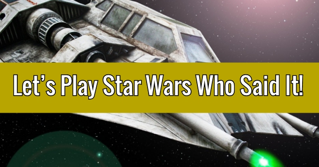 Let's Play Star Wars Who Said It!