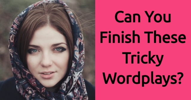 Can You Finish These Tricky Wordplays?