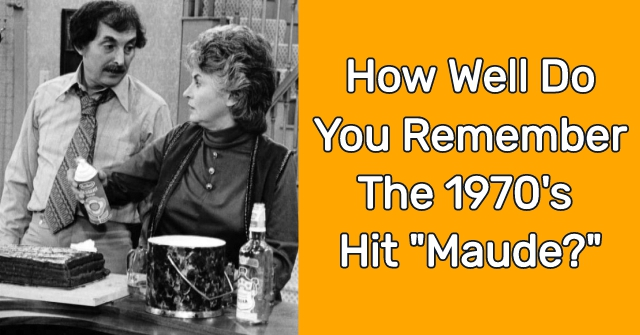 "How Well Do You Remember The 1970's Hit ""Maude?"""