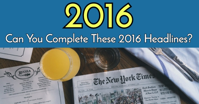 Can You Complete These 2016 Headlines?