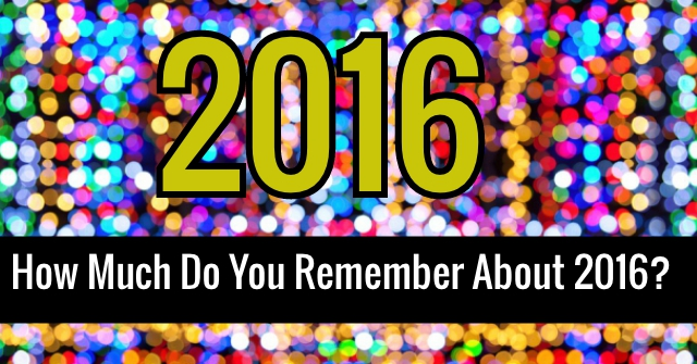 How Much Do You Remember About 2016?