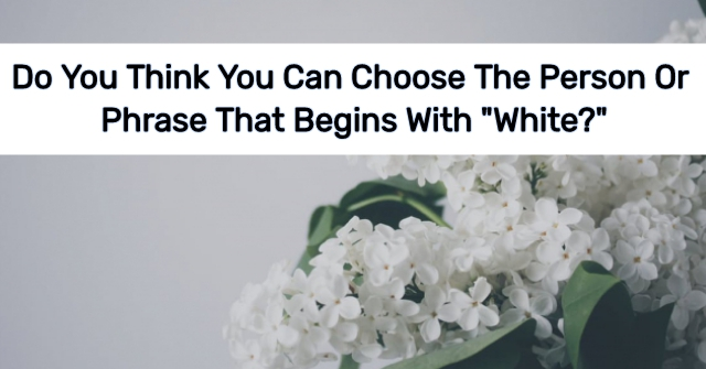 "Do You Think You Can Choose The Person Or Phrase That Begins With ""White?"""