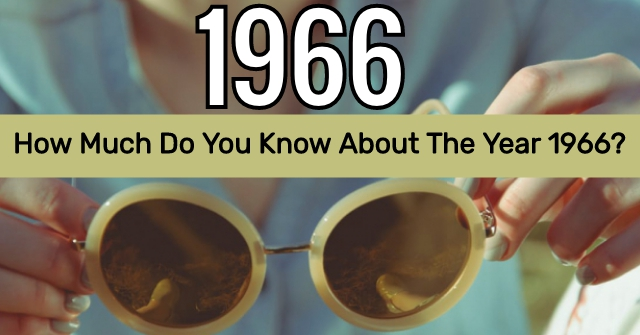 How Much Do You Know About The Year 1966?