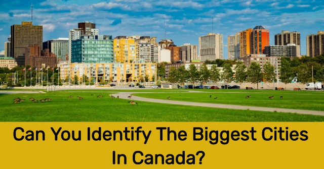 Can You Identify The Biggest Cities In Canada?