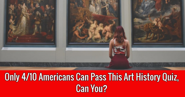 Only 4/10 Americans Can Pass This Art History Quiz, Can You?