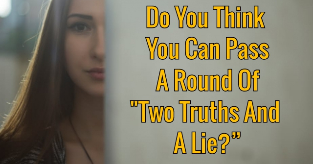 "Do You Think You Can Pass A Round Of ""Two Truths And A Lie?"""