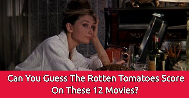 Can You Guess The Rotten Tomatoes Score On These 12 Movies?