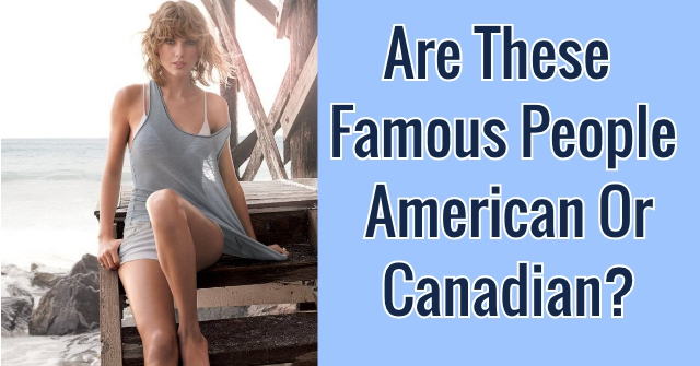 Are These Famous People American Or Canadian?