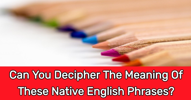 Can You Decipher The Meaning Of These Native English Phrases?