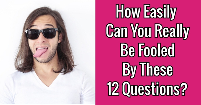 How Easily Can You Really Be Fooled By These 12 Questions?