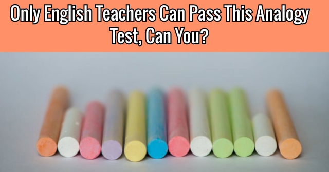 Only English Teachers Can Pass This Analogy Test, Can You?