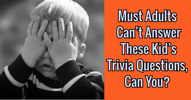 Must Adults Can't Answer These Kid's Trivia Questions, Can You?