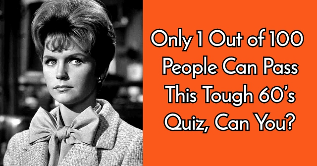 Only 1 Out of 100 People Can Pass This Tough 60's Quiz, Can You?