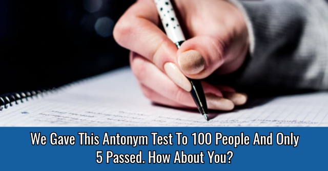 We Gave This Antonym Test To 100 People And Only 5 Passed. How About You?