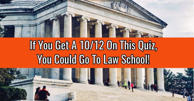 If You Get A 10/12 On This Quiz, You Could Go To Law School!