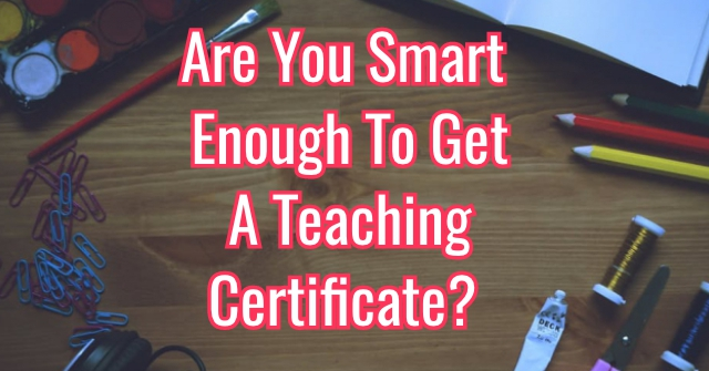 Are You Smart Enough To Get A Teaching Certificate?