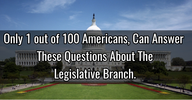 Only 1 out of 100 Americans, Can Answer These Questions About The Legislative Branch.