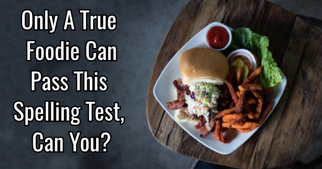 Only A True Foodie Can Pass This Spelling Test, Can You?