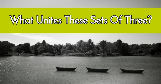 What Unites These Sets Of Three?