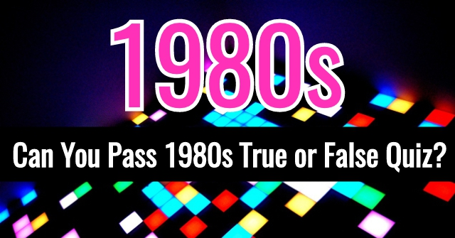 Can You Pass 1980s True or False Quiz?