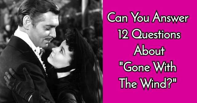 "Can You Answer 12 Questions About ""Gone With The Wind?"""