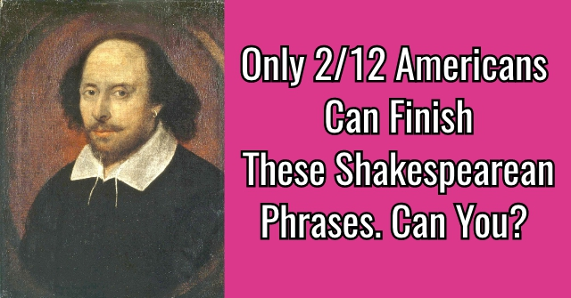 Only 2/12 Americans Can Finish These Shakespearean Phrases. Can You?