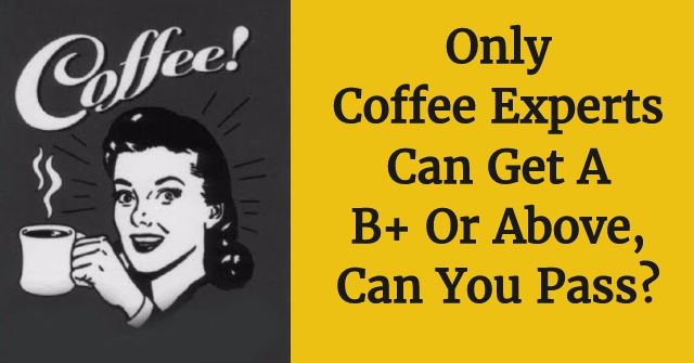 Only Coffee Experts Can Get A B+ Or Above, Can You Pass?