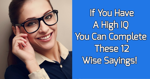 If You Have A High IQ You Can Complete These 12 Wise Sayings!