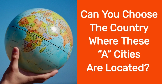 "Can You Choose The Country Where These ""A"" Cities Are Located?"