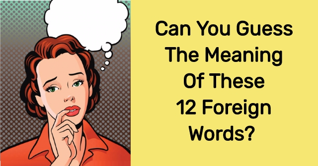 Can You Guess The Meaning Of These 12 Foreign Words?
