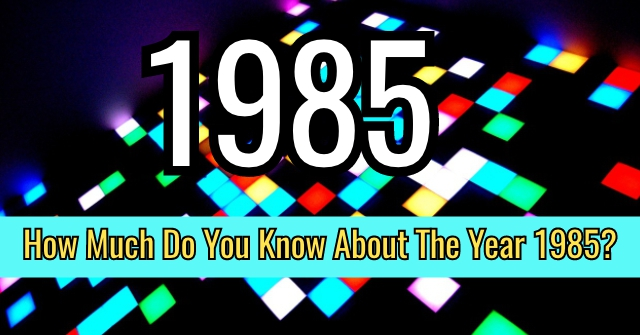 How Much Do You Know About The Year 1985?