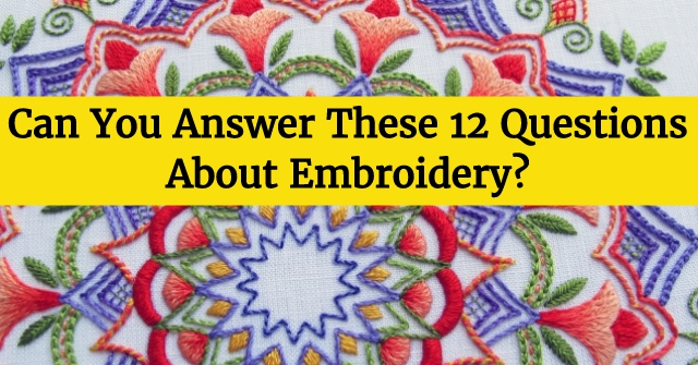 Can You Answer These 12 Questions About Embroidery?