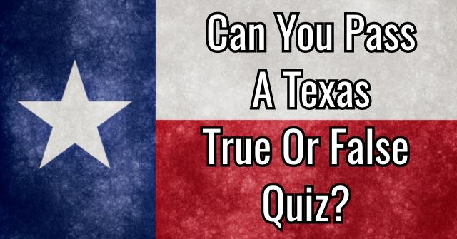 Can You Pass A Texas True Or False Quiz?