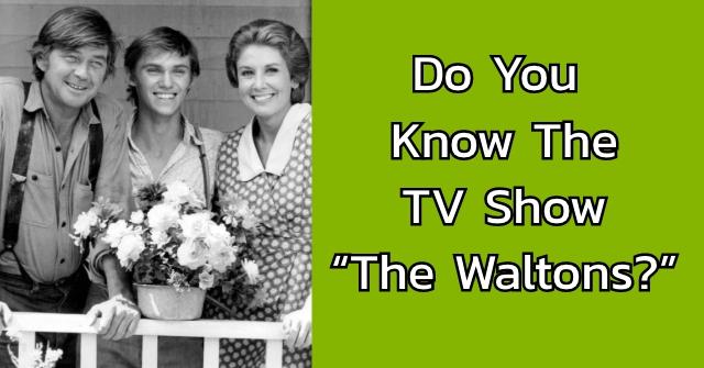 "Do You Know The TV Show ""The Waltons?"""