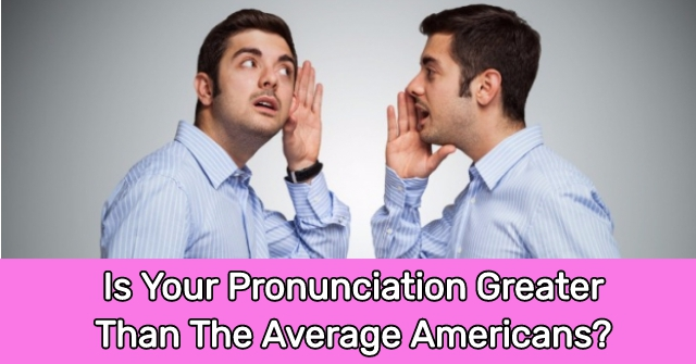 Is Your Pronunciation Greater Than The Average Americans?