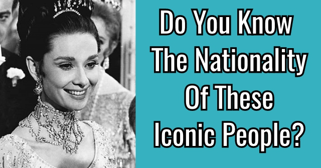 Do You Know The Nationality Of These Iconic People?