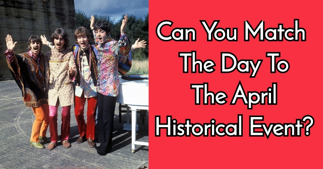 Can You Match The Day To The April Historical Event?