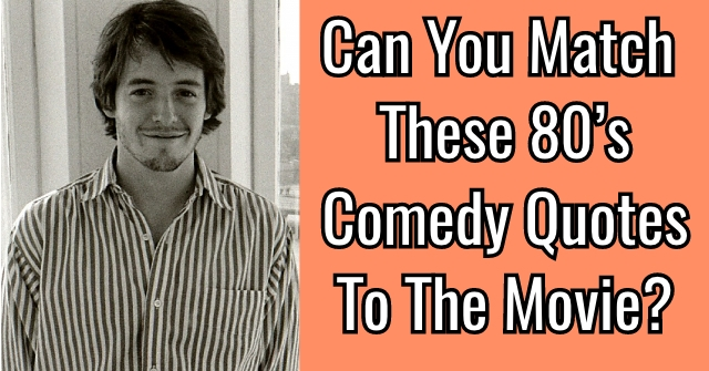 Can You Match These 80's Comedy Quotes To The Movie?