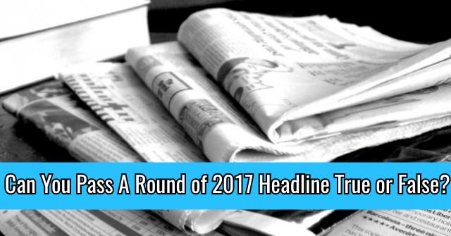 Can You Pass A Round of 2017 Headline True or False?