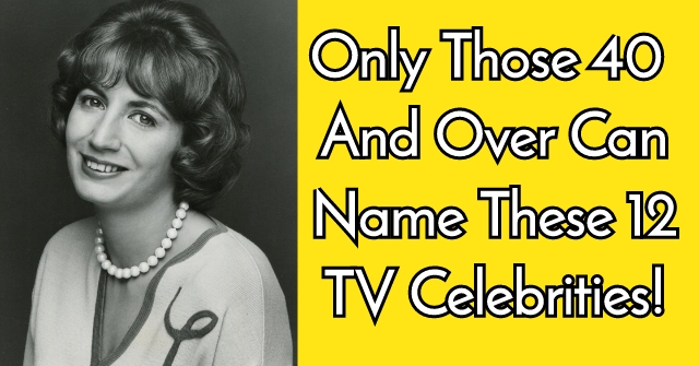 Only Those 40 And Over Can Name These 12 TV Celebrities!