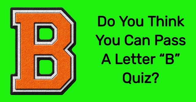 """Do You Think You Can Pass A Letter """"B"""" Quiz?"""