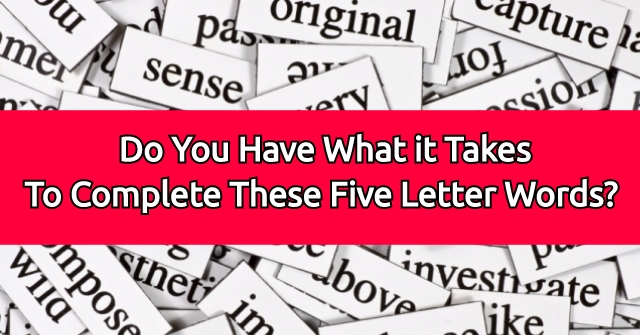 Do You Have What it Takes To Complete These Five Letter Words?
