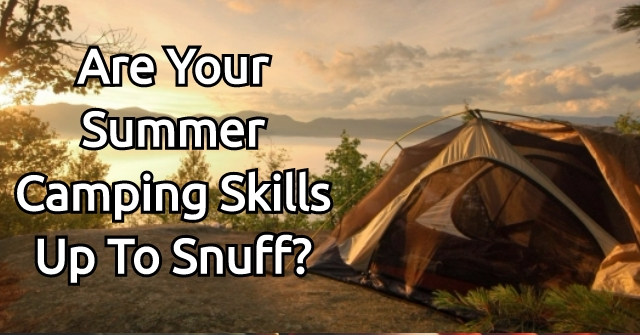 Are Your Summer Camping Skills Up To Snuff?