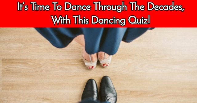 It's Time To Dance Through The Decades, With This Dancing Quiz!
