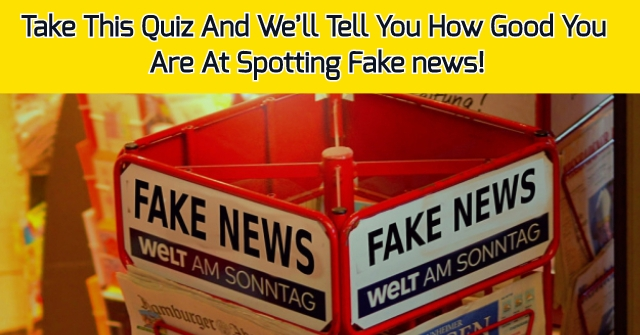 Take This Quiz And We'll Tell You How Good You Are At Spotting Fake news!
