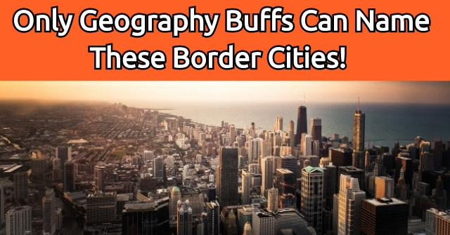 Only Geography Buffs Can Name These Border Cities!