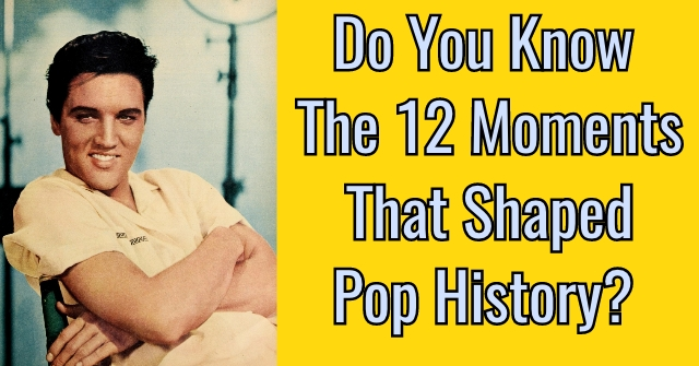 Do You Know The 12 Moments That Shaped Pop History?