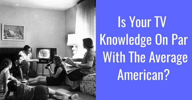 Is Your TV Knowledge On Par With The Average American?