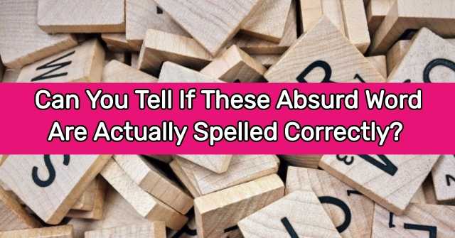 Can You Tell If These Absurd Word Are Actually Spelled Correctly?