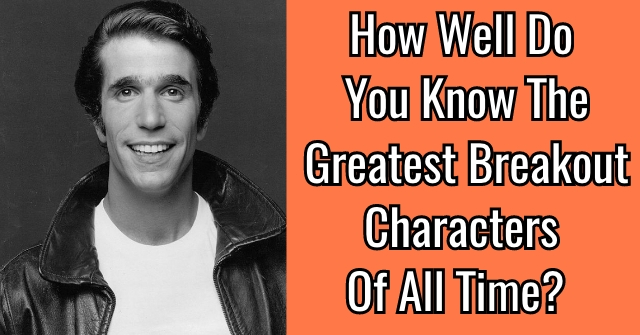 How Well Do You Know The Greatest Breakout Characters Of All Time?